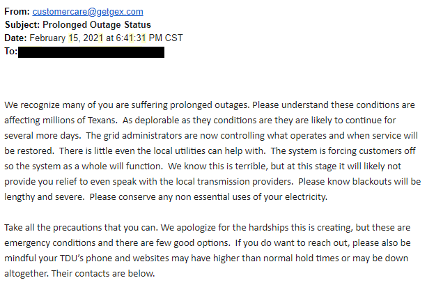 We recognize many of you are suffering prolonged outages. Please understand these conditions are affecting millions of Texans.  As deplorable as they conditions are they are likely to continue for several more days.  The grid administrators are now controlling what operates and when service will be restored.  There is little even the local utilities can help with.  The system is forcing customers off so the system as a whole will function.  We know this is terrible, but at this stage it will likely not provide you relief to even speak with the local transmission providers.  Please know blackouts will be lengthy and severe.  Please conserve any non essential uses of your electricity.     Take all the precautions that you can. We apologize for the hardships this is creating, but these are emergency conditions and there are few good options.  If you do want to reach out, please also be mindful your TDU's phone and websites may have higher than normal hold times or may be down altogether. Their contacts are below.