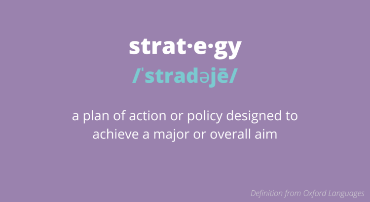 Strategy - a plan of action or policy designed to achieve a major or overall aim.